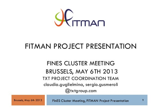 1FITMAN PROJECT PRESENTATIONFINES CLUSTER MEETINGBRUSSELS, MAY 6TH 2013TXT PROJECT COORDINATION TEAMclaudia.guglielmina, s...