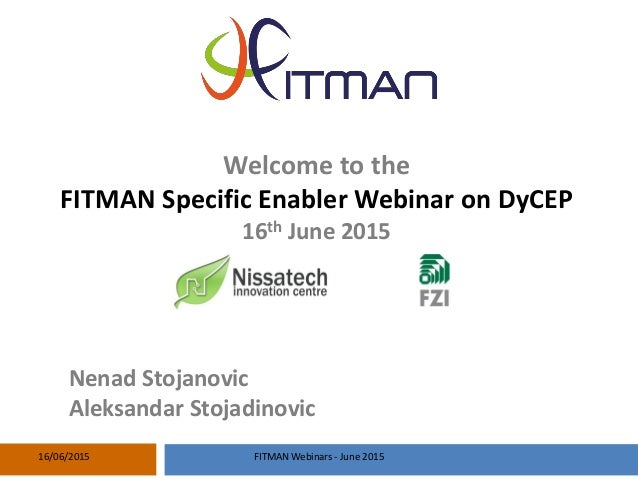 Welcome to the FITMAN Specific Enabler Webinar on DyCEP 16th June 2015 Nenad Stojanovic Aleksandar Stojadinovic 16/06/2015...