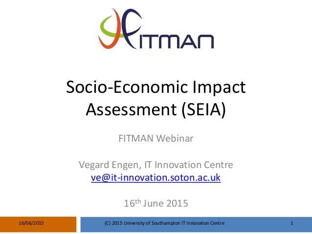 Socio-Economic Impact Assessment (SEIA) FITMAN Webinar Vegard Engen, IT Innovation Centre ve@it-innovation.soton.ac.uk 16t...