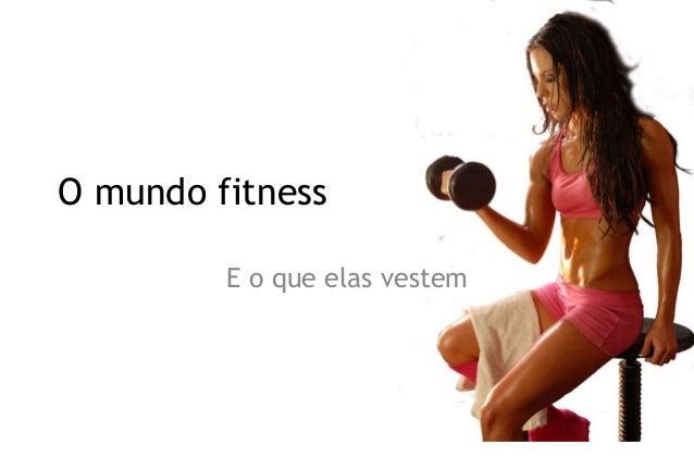 O mundo fitness  E o que elas vestem