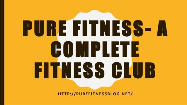 PURE FITNESS- A COMPLETE FITNESS CLUB H T T P : / / P U R E F I T N E S S B L O G . N E T /
