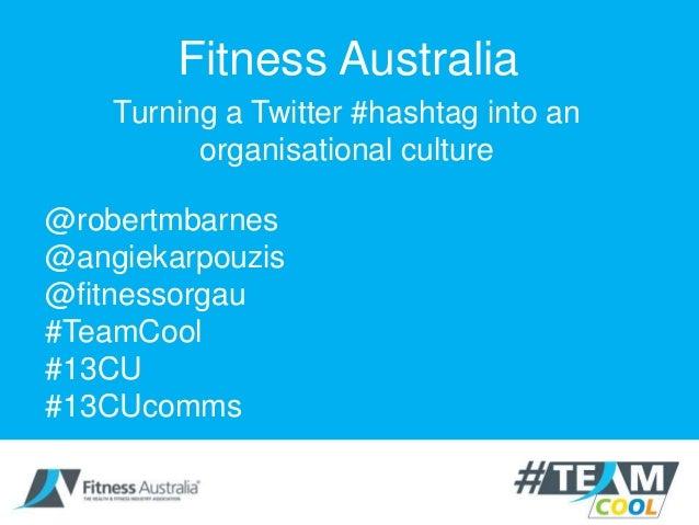 Fitness AustraliaTurning a Twitter #hashtag into anorganisational culture@robertmbarnes@angiekarpouzis@fitnessorgau#TeamCo...