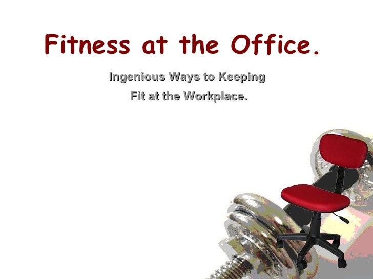 Fitness at the Office. Ingenious Ways to Keeping  Fit at the Workplace.