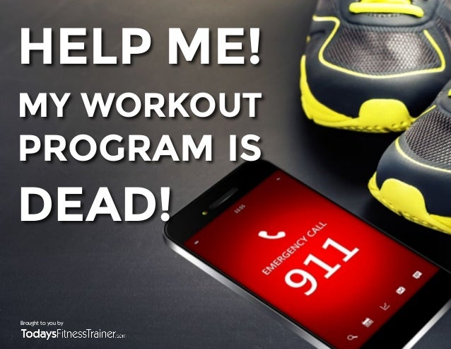 HELP ME!  MY WORKOUT  PROGRAM IS  DEAD!  Brought to you by