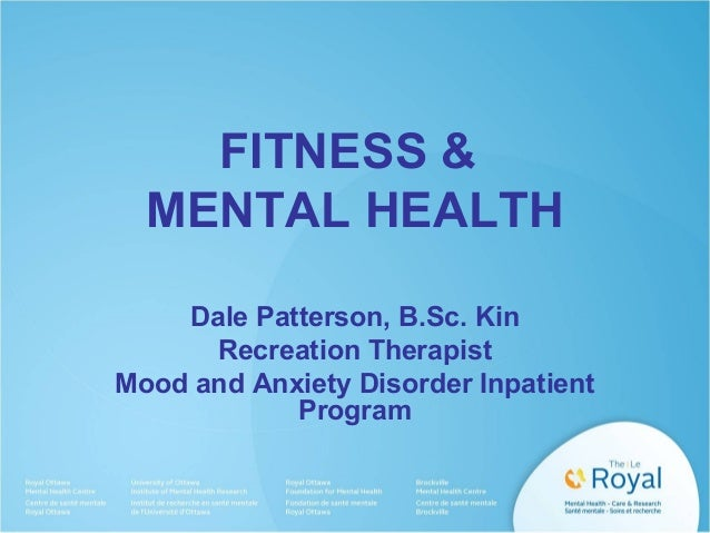 FITNESS & MENTAL HEALTH Dale Patterson, B.Sc. Kin Recreation Therapist Mood and Anxiety Disorder Inpatient Program