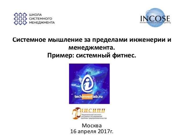 Системное мышление за пределами инженерии и менеджмента. Пример: системный фитнес. Москва 16 апреля 2017г.