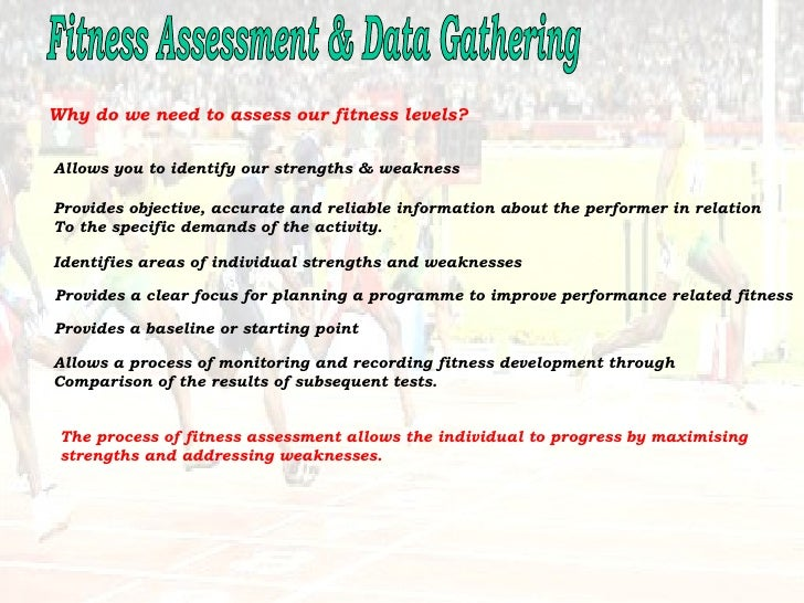 Fitness Assessment & Data Gathering Why do we need to assess our fitness levels? Allows you to identify our strengths & we...
