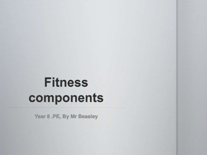 Fitness components <br />Year 8 .PE, By Mr Beasley<br />