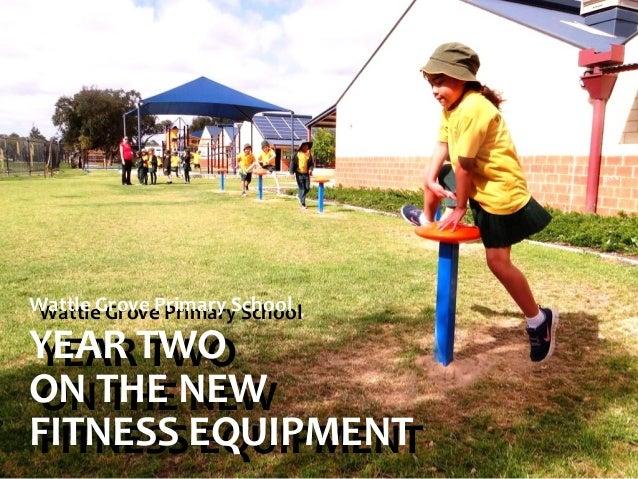 Wattle Grove Primary School Wattle Grove Primary School  YEAR TWO YEAR TWO ON THE NEW ON THE NEW FITNESS EQUIPMENT FITNESS...