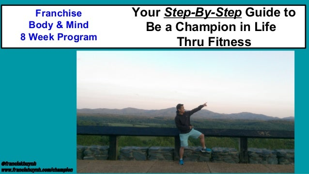 @franciskhuynh www.francishuynh.com/champion Your Step-By-Step Guide to Be a Champion in Life Thru Fitness Franchise Body ...
