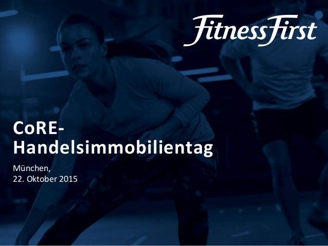 © Fitness First 2015 CoRE- Handelsimmobilientag München, 22. Oktober 2015
