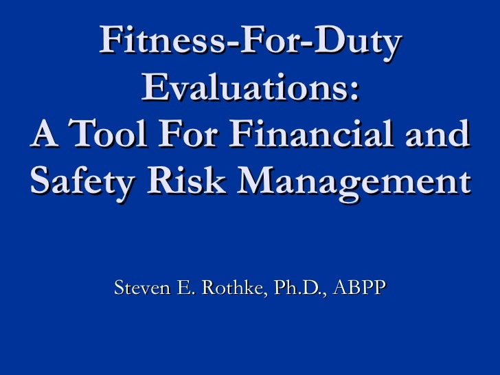Fitness-For-Duty Evaluations: A Tool For Financial and Safety Risk Management Steven E. Rothke, Ph.D., ABPP