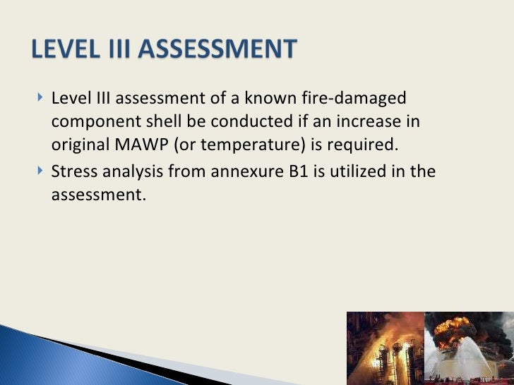 <ul><li>Level III assessment of a known fire-damaged component shell be conducted if an increase in original MAWP (or temp...
