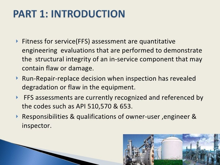 <ul><li>Fitness for service(FFS) assessment are quantitative engineering  evaluations that are performed to demonstrate th...
