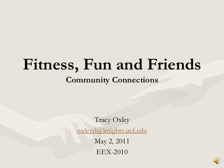 Fitness, Fun and FriendsCommunity Connections<br />Tracy Oxley<br />oxleytl@knights.ucf.edu<br />May 2, 2011<br />EEX-2010...