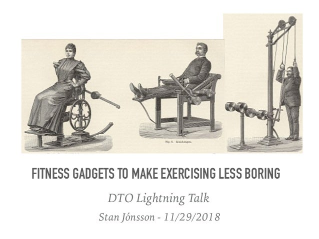 Stan Jónsson - 11/29/2018 FITNESS GADGETS TO MAKE EXERCISING LESS BORING DTO Lightning Talk