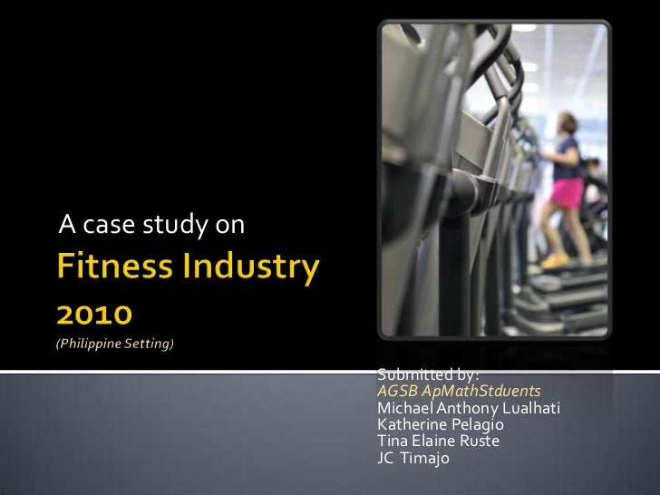 Fitness Industry2010(Philippine Setting)<br />A case study on <br />Submitted by: <br />AGSB ApMathStduents<br />Michael A...
