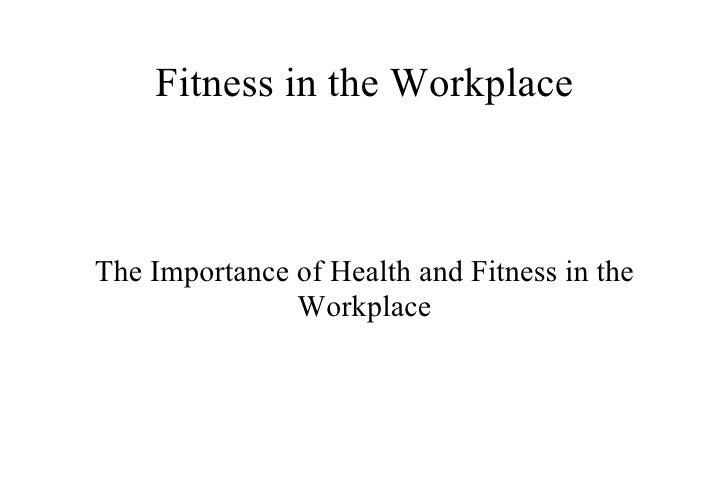 Fitness in the Workplace <ul><ul><li>The Importance of Health and Fitness in the Workplace </li></ul></ul>