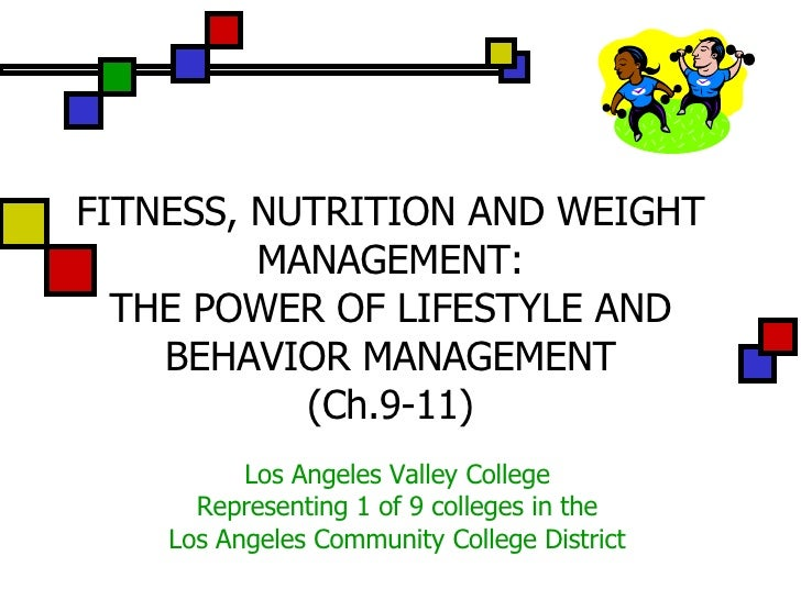FITNESS, NUTRITION AND WEIGHT MANAGEMENT: THE POWER OF LIFESTYLE AND BEHAVIOR MANAGEMENT (Ch.9-11) Los Angeles Valley Coll...