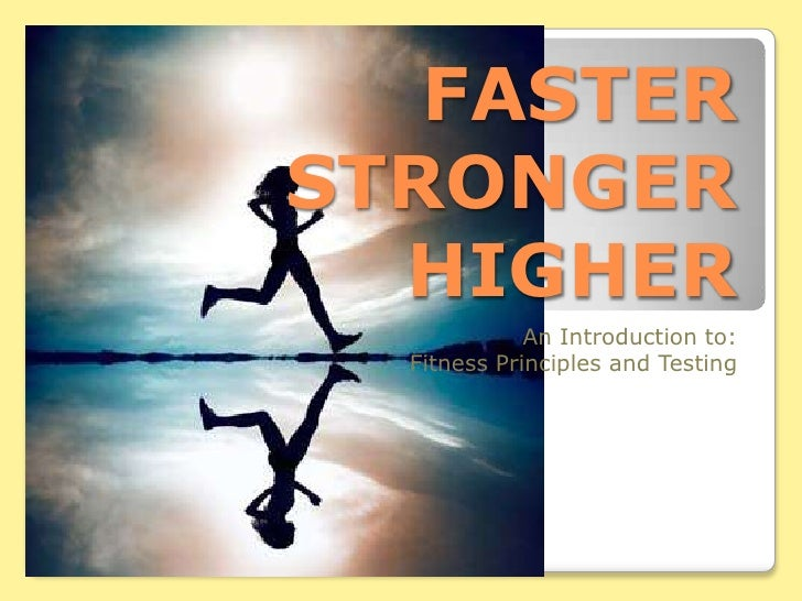 FASTERSTRONGERHIGHER<br />An Introduction to:<br />Fitness Principles and Testing<br />