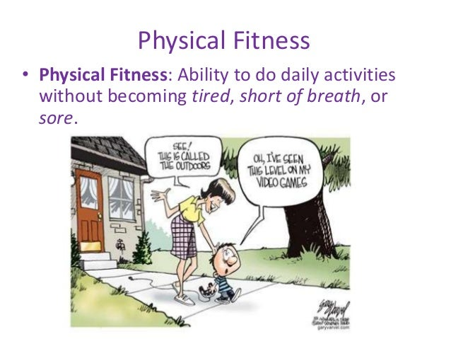 Physical Fitness • Physical Fitness: Ability to do daily activities without becoming tired, short of breath, or sore.