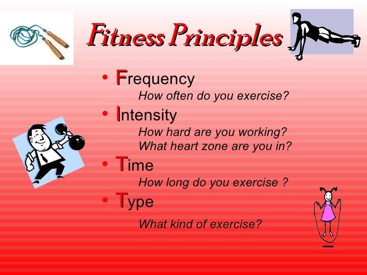 Fitness Principles <ul><li>F requency </li></ul><ul><li>How often do you exercise? </li></ul><ul><li>I ntensity </li></ul>...
