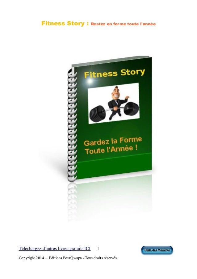 Fitness Story : Restez en forme toute l'année Téléchargez d'autres livres gratuits ICI 1 Copyright 2014 – Editions PourQwa...