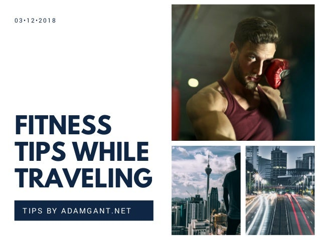 FITNESS TIPS WHILE TRAVELING TIPS BY ADAMGANT.NET 0 3 • 1 2 • 2 0 1 8