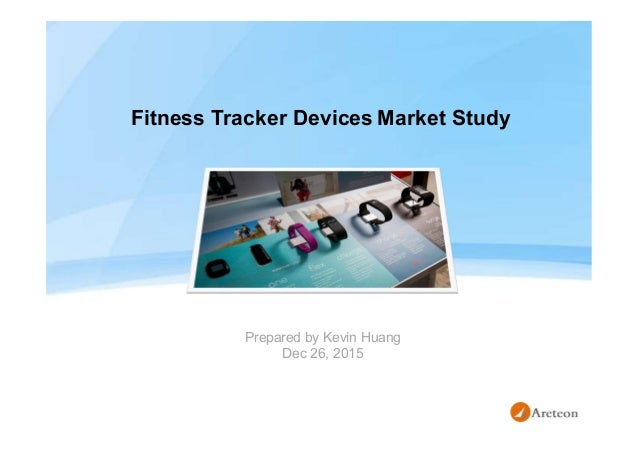 Fitness Tracker Devices Market Study Prepared by Kevin Huang Dec 26, 2015
