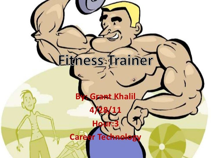 Fitness Trainer<br />By: Grant Khalil<br />4/28/11<br />Hour:3<br />Career Technology<br />