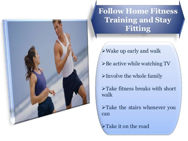 Follow Home Fitness Training and Stay       FittingWake up early and walkBe active while watching TVInvolve the whole f...
