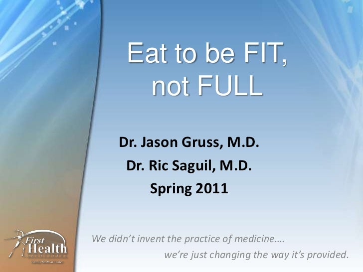 Eat to be FIT,not FULL<br />Dr. Jason Gruss, M.D.<br />Dr. RicSaguil, M.D.<br />Spring 2011<br />We didn't invent the prac...