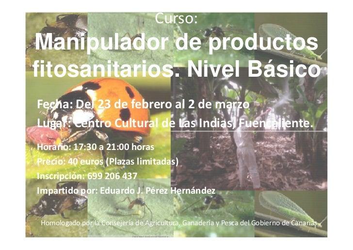 Curso:Manipulador de productosfitosanitarios. Nivel BásicoFecha: Del 23 de febrero al 2 de marzoLugar: Centro Cultural de ...