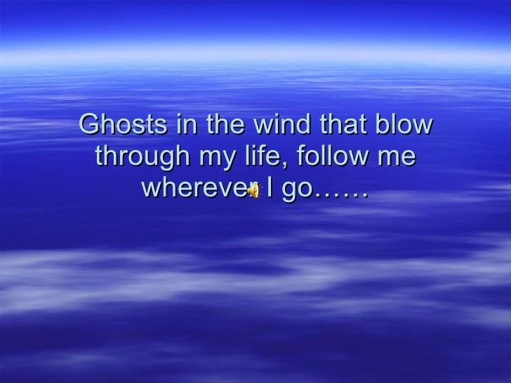 Ghosts in the wind that blow through my life, follow me wherever I go……