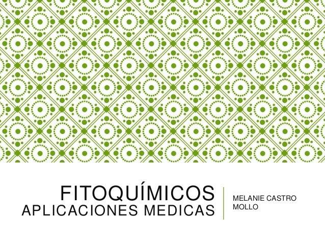 FITOQUÍMICOS APLICACIONES MEDICAS MELANIE CASTRO MOLLO