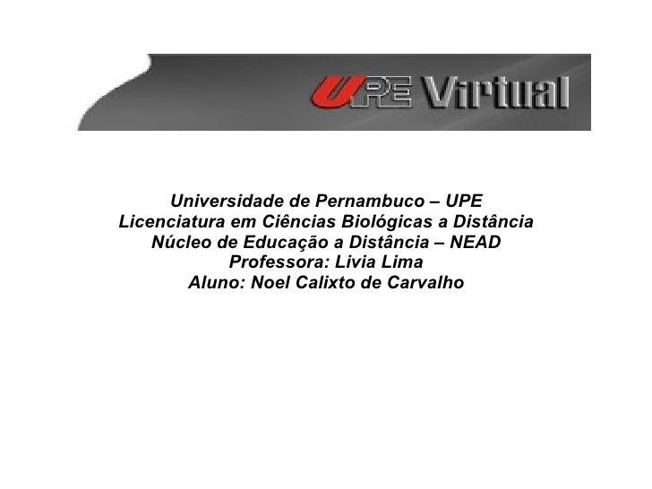 Universidade de Pernambuco – UPE Licenciatura em Ciências Biológicas a Distância Núcleo de Educação a Distância – NEAD Pro...