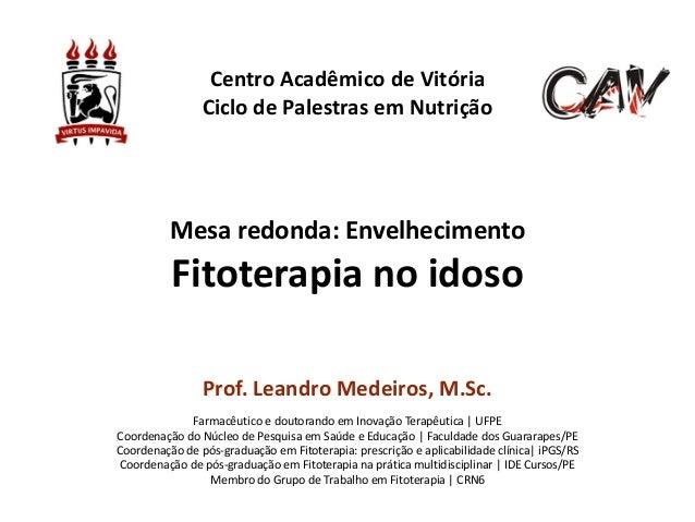 Mesa  redonda:  Envelhecimento   Fitoterapia  no  idoso Prof.  Leandro  Medeiros,  M.Sc.     ! Farmacê...