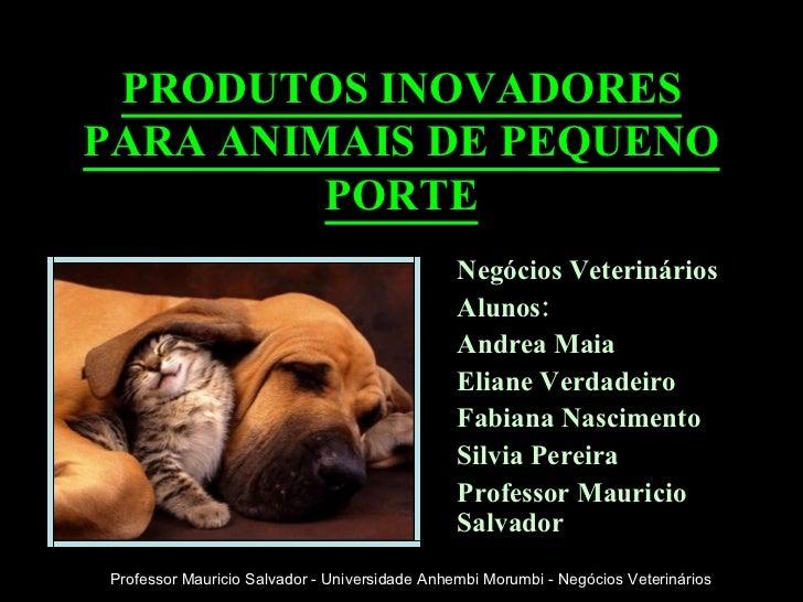 PRODUTOS INOVADORES PARA ANIMAIS DE PEQUENO PORTE Negócios Veterinários Alunos: Andrea Maia Eliane Verdadeiro Fabiana Nasc...