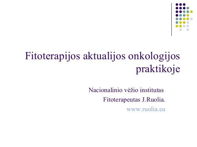 Fitoterapijos aktualijos onkologijos praktikoje Nacionalinio vėžio institutas Fitoterapeutas J.Ruolia. www.ruolia.eu