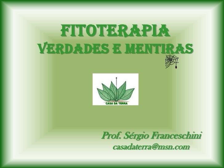 FitoterapiaVerdades e Mentiras       Prof. Sérgio Franceschini         casadaterra@msn.com