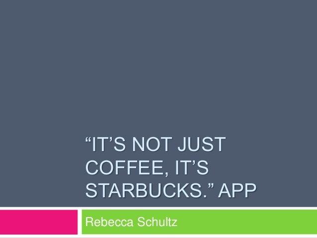 """""""IT'S NOT JUST COFFEE, IT'S STARBUCKS."""" APP Rebecca Schultz"""