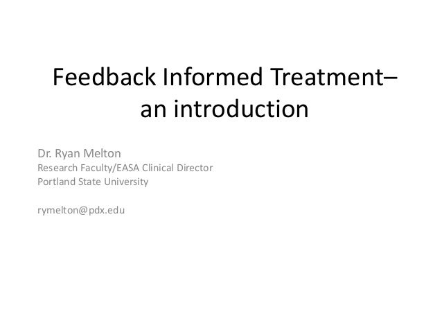 Feedback Informed Treatment– an introduction Dr. Ryan Melton Research Faculty/EASA Clinical Director Portland State Univer...