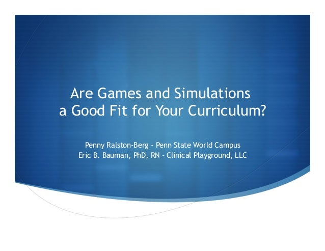 Are Games and Simulations a Good Fit for Your Curriculum? Penny Ralston-Berg - Penn State World Campus Eric B. Bauman, PhD...