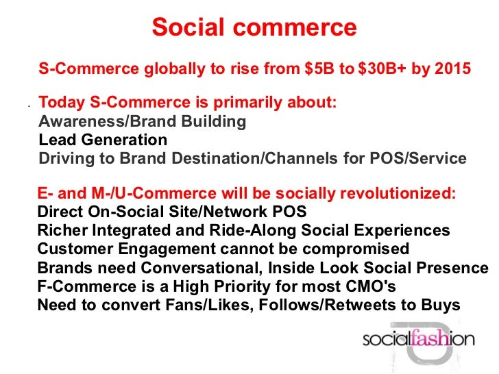 Social commerce    S-Commerce globally to rise from $5B to $30B+ by 2015.   Today S-Commerce is primarily about:    Awaren...