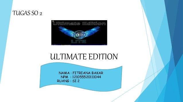 ULTIMATE EDITION  NAMA : FITRIANA BAKAR  NPM : 121055520111044  RUANG : SI 2  TUGAS SO 2