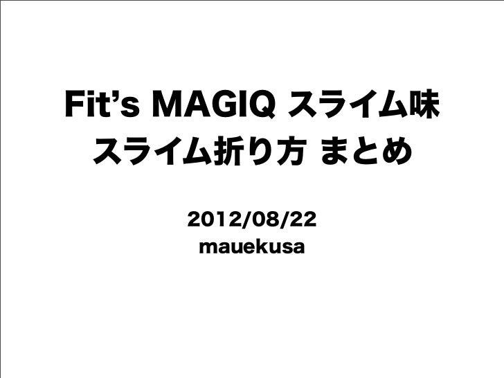 Fit s MAGIQ スライム味  スライム折り方 まとめ     2012/08/22      mauekusa