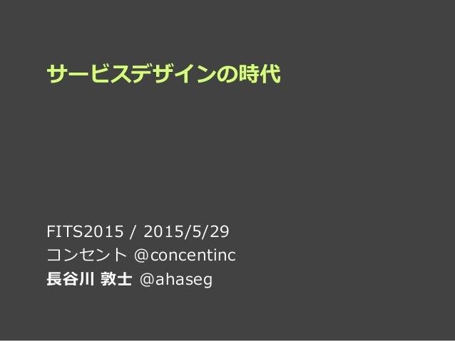 サービスデザインの時代 FITS2015 / 2015/5/29  コンセント @concentinc   ⻑⾧長⾕谷川 敦⼠士 @ahaseg