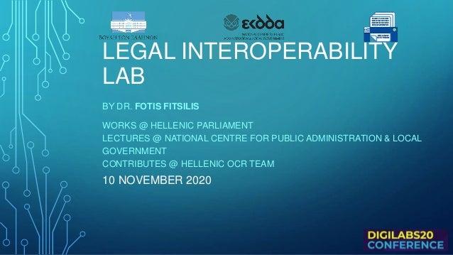 LEGAL INTEROPERABILITY LAB ΒΥ DR. FOTIS FITSILIS WORKS @ HELLENIC PARLIAMENT LECTURES @ NATIONAL CENTRE FOR PUBLIC ADMINIS...