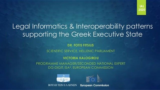 Legal Informatics & Interoperability patterns supporting the Greek Executive State DR. FOTIS FITSILIS SCIENTIFIC SERVICE, ...