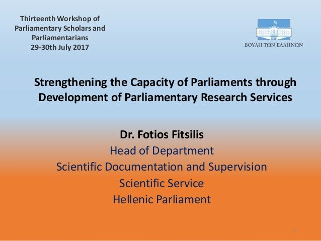 Strengthening the Capacity of Parliaments through Development of Parliamentary Research Services Dr. Fotios Fitsilis Head ...